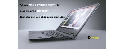 Tại sao Dell Latitude E5570 cũ là lựa chọn tốt nhất dành cho dân văn phòng, lập trình viên