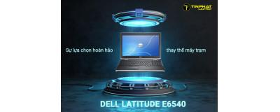 Dell Latitude E6540 sự lựa chọn hoàn hảo thay thế máy trạm
