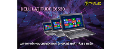 Dell Latitude E6520 - Laptop đồ họa chuyên nghiệp giá rẻ nhất tầm 5 triệu