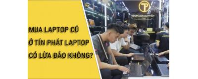 Mua laptop cũ ở Tín Phát Laptop có lừa đảo không? Đánh giá Tín Phát laptop?
