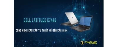 Laptop Dell Latitude E7440 - Công nghệ cao cấp từ thiết kế đến cấu hình