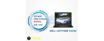 Đánh giá Laptop Dell Latitude E5580 cỗ máy văn phòng không đối thủ